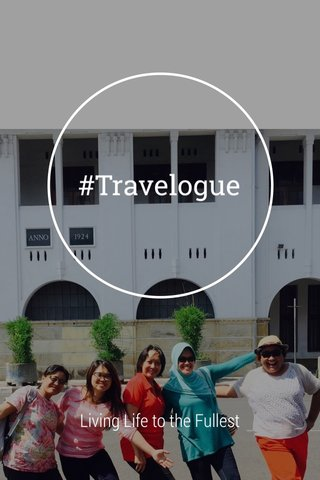 #Travelogue Living Life to the Fullest