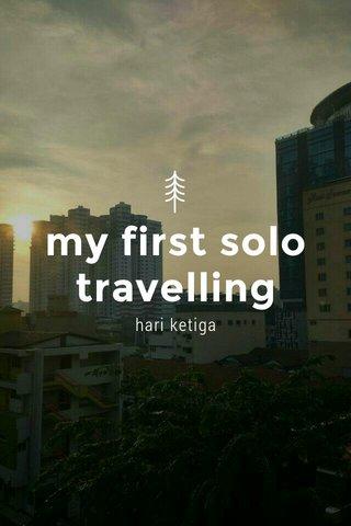 my first solo travelling hari ketiga