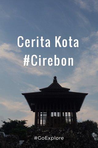 Cerita Kota #Cirebon #GoExplore