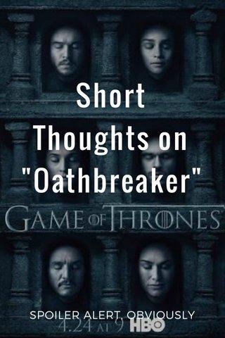 "Short Thoughts on ""Oathbreaker"" SPOILER ALERT, OBVIOUSLY"