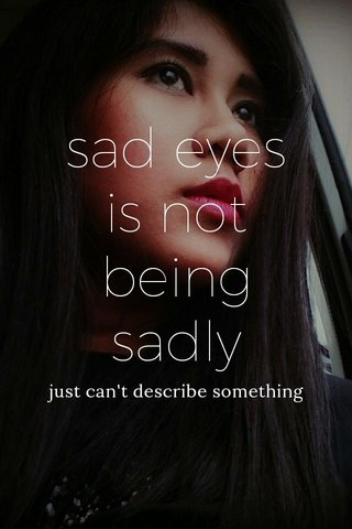 sad eyes is not being sadly just can't describe something