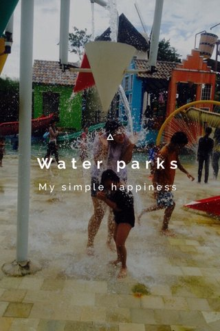 Water parks My simple happiness