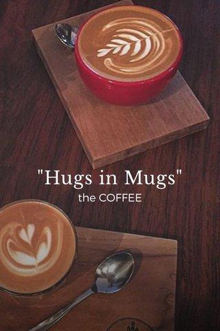 """""""Hugs in Mugs"""" the COFFEE"""