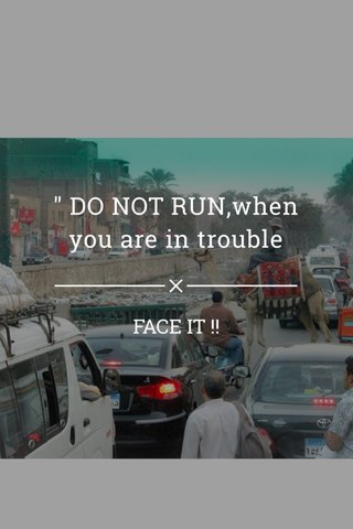 """"""" DO NOT RUN,when you are in trouble FACE IT !!"""