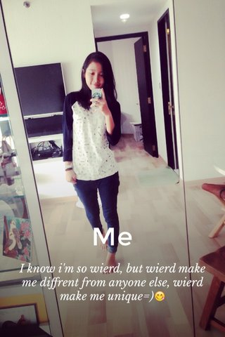 Me I know i'm so wierd, but wierd make me diffrent from anyone else, wierd make me unique=)😋