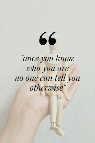 """""""once you know who you are no one can tell you otherwise"""""""