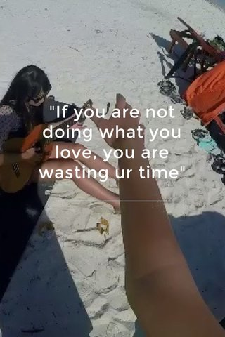 """""""If you are not doing what you love, you are wasting ur time"""""""
