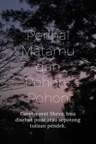 Perihal Matamu dan Pohon-Pohon Coret-coret Sheva, bisa disebut puisi atau sepotong tulisan pendek.