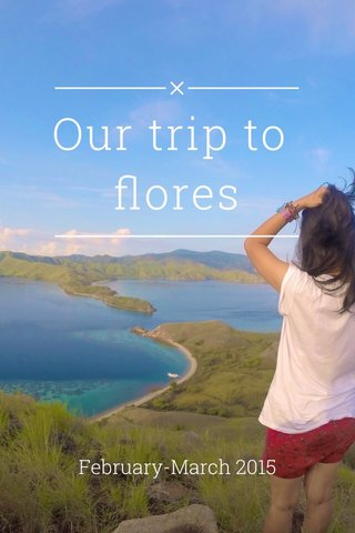 Our trip to flores February-March 2015