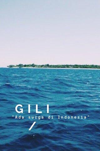 "GILI/ ""Ada surga di Indonesia"""