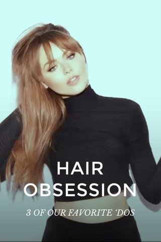 HAIR OBSESSION 3 OF OUR FAVORITE 'DOS