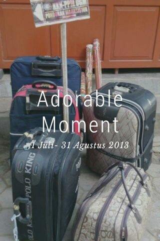 Adorable Moment 1 Juli- 31 Agustus 2013