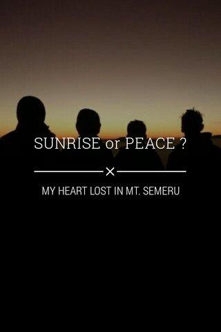 SUNRISE or PEACE ? MY HEART LOST IN MT. SEMERU