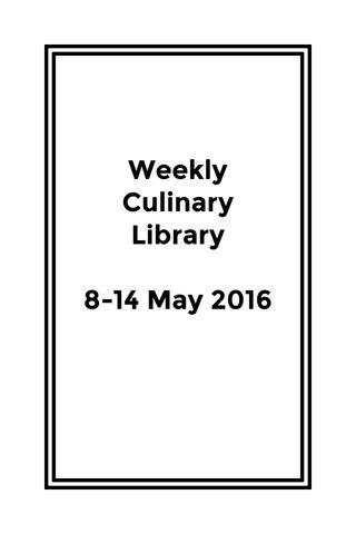 Weekly Culinary Library 8-14 May 2016