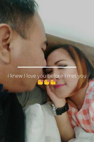 I knew I love you before I met you 😘😘😘