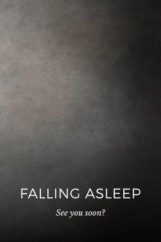 FALLING ASLEEP See you soon?