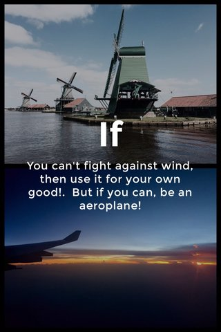 If You can't fight against wind, then use it for your own good!. But if you can, be an aeroplane!