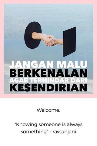 "Welcome. ""Knowing someone is always something"" - ravsanjani"