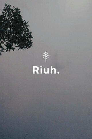 Riuh.