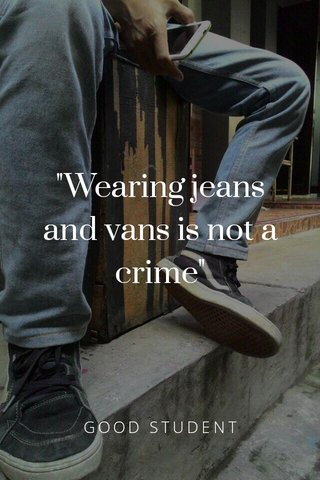 """""""Wearing jeans and vans is not a crime"""" GOOD STUDENT"""