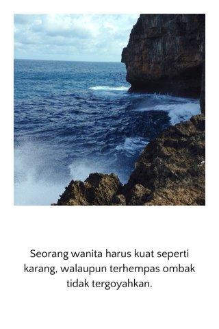 Seorang wanita harus kuat seperti karang, walaupun terhempas ombak tidak tergoyahkan.