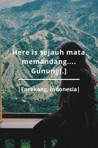 Here is sejauh mata memandang.... Gunung[.] |Enrekang, Indonesia|