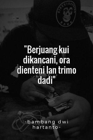 """""""Berjuang kui dikancani, ora dienteni lan trimo dadi"""" -bambang dwi hartanto-"""