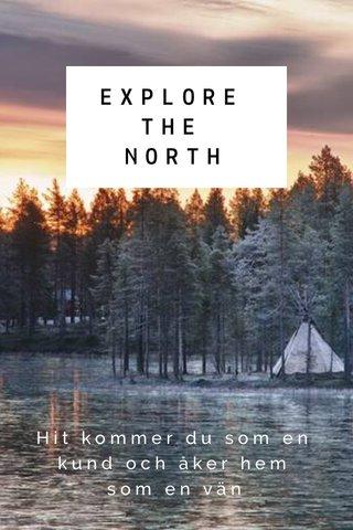 EXPLORE THE NORTH Hit kommer du som en kund och åker hem som en vän