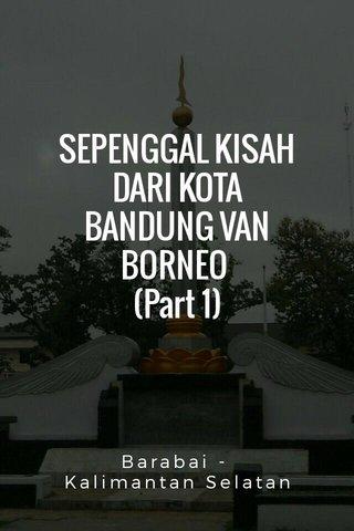 SEPENGGAL KISAH DARI KOTA BANDUNG VAN BORNEO (Part 1) Barabai - Kalimantan Selatan