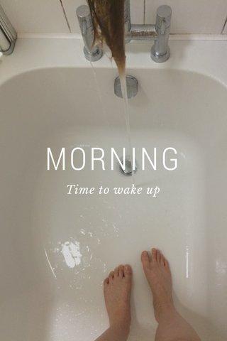 MORNING Time to wake up