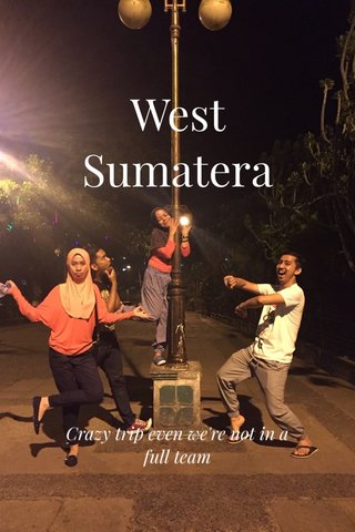 West Sumatera Crazy trip even we're not in a full team