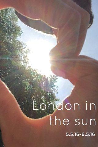 London in the sun 5.5.16-8.5.16