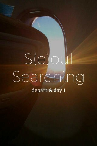 S(e)oul Searching depart & day 1