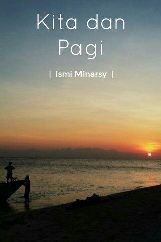 Kita dan Pagi   Ismi Minarsy  