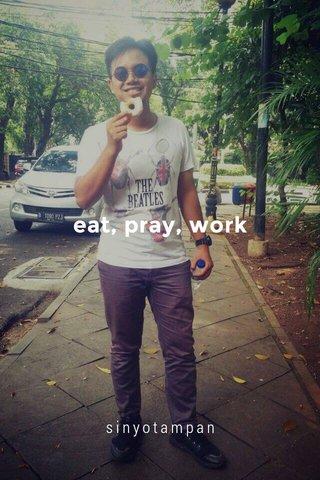 eat, pray, work sinyotampan