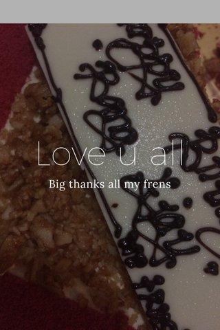 Love u all Big thanks all my frens