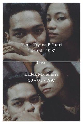 Fenia Trysna P. Putri 22 - 02 - 1997 Love Kadek Mahendra 30 - 04 - 1997