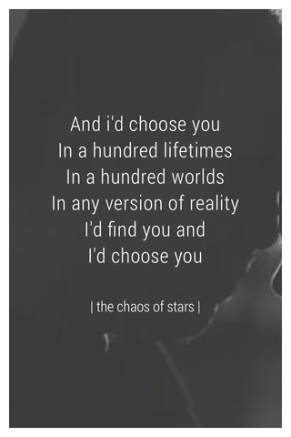 And i'd choose you In a hundred lifetimes In a hundred worlds In any version of reality I'd find you and I'd choose you | the chaos of stars |