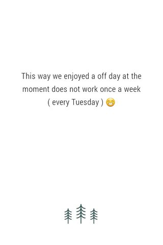 This way we enjoyed a off day at the moment does not work once a week ( every Tuesday ) 😁