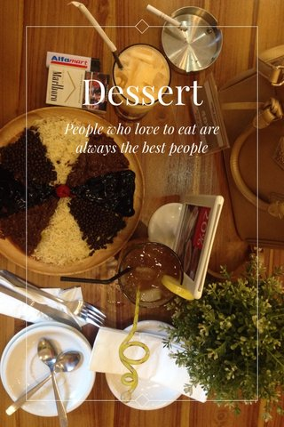 Dessert People who love to eat are always the best people