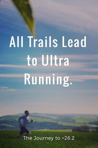 All Trails Lead to Ultra Running. The Journey to >26.2