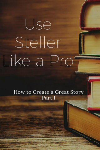 Use Steller Like a Pro How to Create a Great Story Part 1