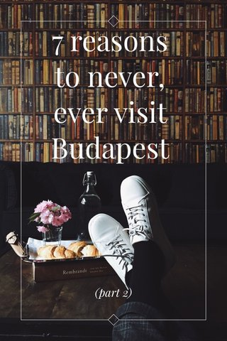 7 reasons to never, ever visit Budapest (part 2)