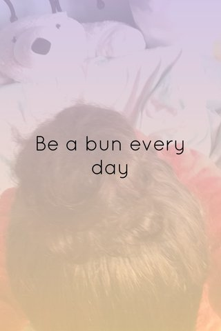 Be a bun every day