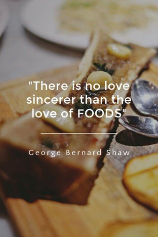 """There is no love sincerer than the love of FOODS"" George Bernard Shaw"