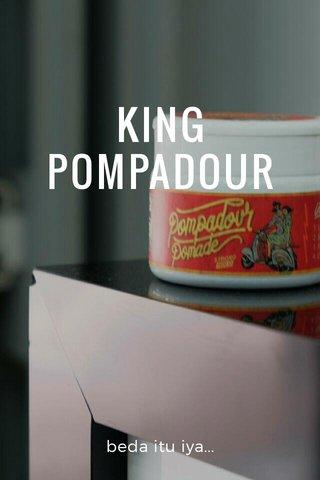 KING POMPADOUR beda itu iya...