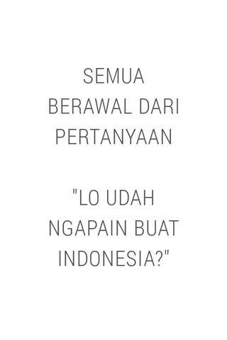 """SEMUA BERAWAL DARI PERTANYAAN """"LO UDAH NGAPAIN BUAT INDONESIA?"""""""