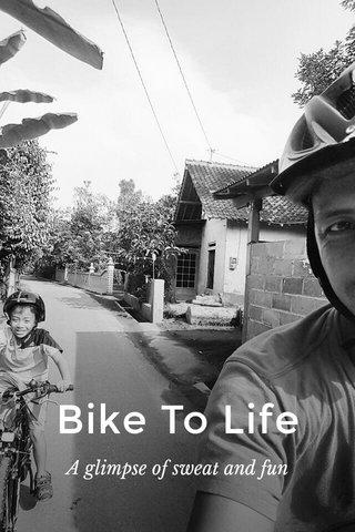 Bike To Life A glimpse of sweat and fun