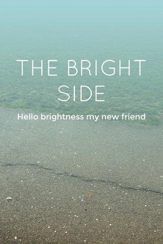THE BRIGHT SIDE Hello brightness my new friend