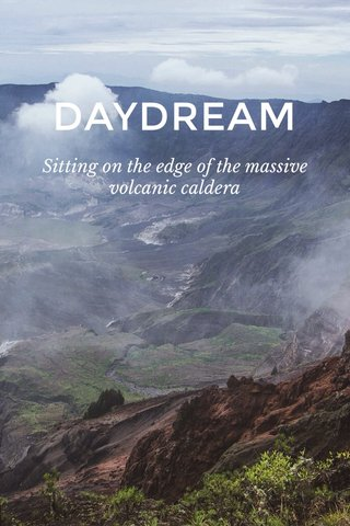 DAYDREAM Sitting on the edge of the massive volcanic caldera